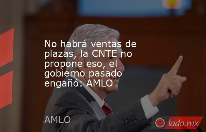 No habrá ventas de plazas, la CNTE no propone eso, el gobierno pasado engañó: AMLO. Noticias en tiempo real