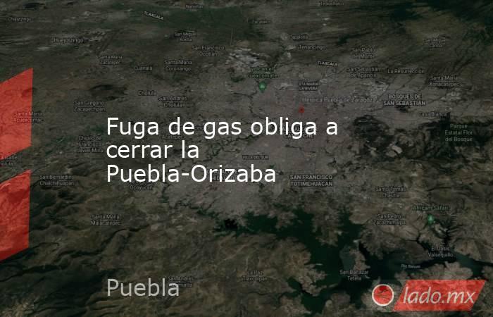 Fuga de gas obliga a cerrar la Puebla-Orizaba. Noticias en tiempo real