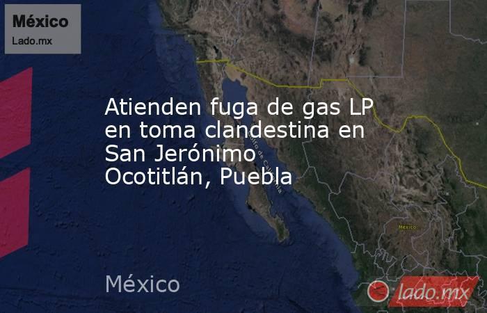 Atienden fuga de gas LP en toma clandestina en San Jerónimo Ocotitlán, Puebla. Noticias en tiempo real