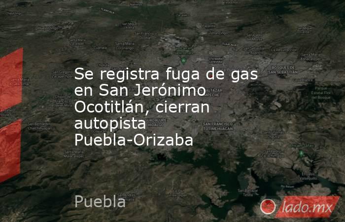 Se registra fuga de gas en San Jerónimo Ocotitlán, cierran autopista Puebla-Orizaba. Noticias en tiempo real