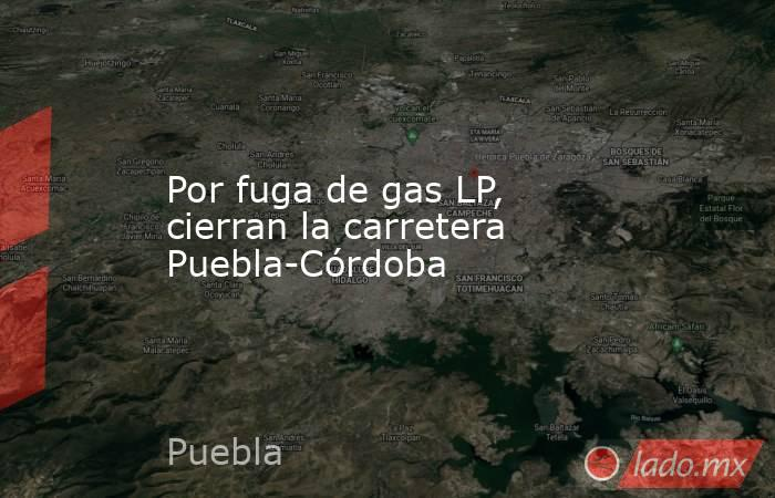 Por fuga de gas LP, cierran la carretera Puebla-Córdoba. Noticias en tiempo real