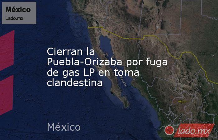 Cierran la Puebla-Orizaba por fuga de gas LP en toma clandestina. Noticias en tiempo real