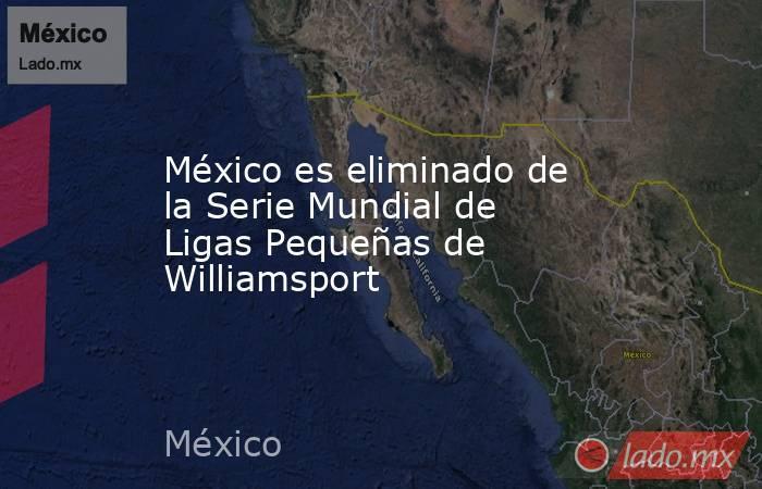 México es eliminado de la Serie Mundial de Ligas Pequeñas de Williamsport. Noticias en tiempo real