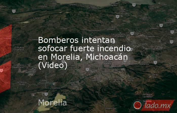 Bomberos intentan sofocar fuerte incendio en Morelia, Michoacán (Video). Noticias en tiempo real