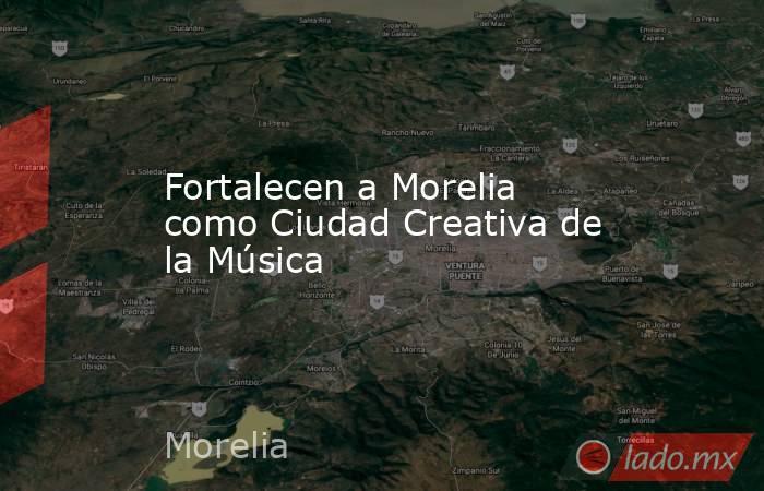 Fortalecen a Morelia como Ciudad Creativa de la Música. Noticias en tiempo real
