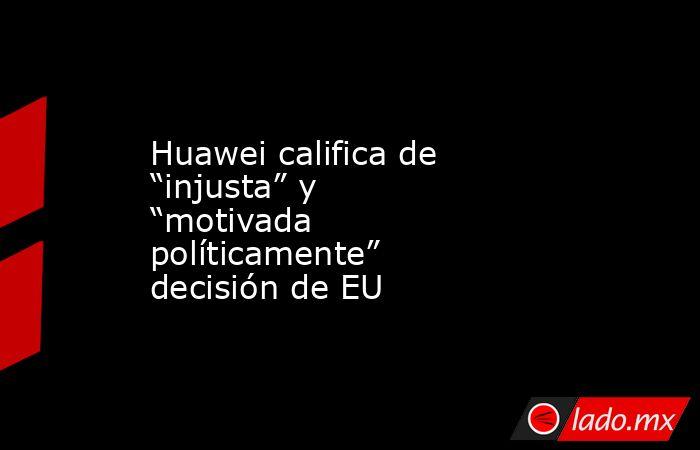 """Huawei califica de """"injusta"""" y """"motivada políticamente"""" decisión de EU. Noticias en tiempo real"""