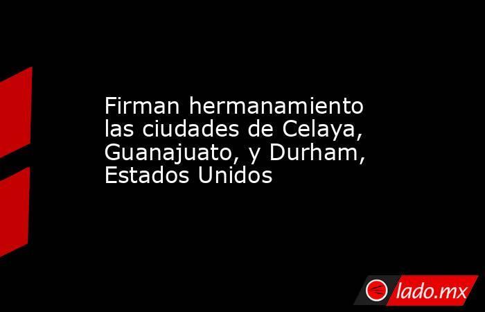 Firman hermanamiento las ciudades de Celaya, Guanajuato, y Durham, Estados Unidos. Noticias en tiempo real
