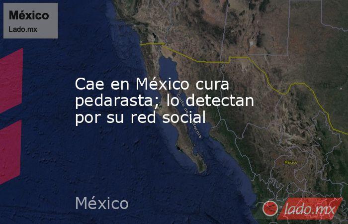 Cae en México cura pedarasta; lo detectan por su red social. Noticias en tiempo real