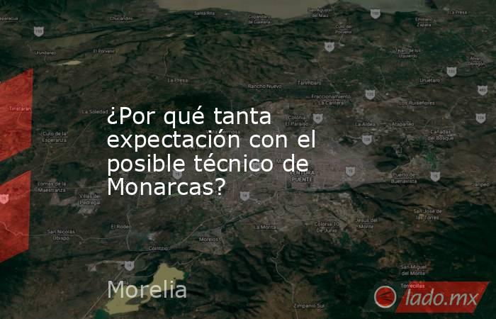 ¿Por qué tanta expectación con el posible técnico de Monarcas?. Noticias en tiempo real