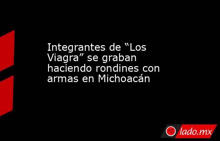"""Integrantes de """"Los Viagra"""" se graban haciendo rondines con armas en Michoacán. Noticias en tiempo real"""