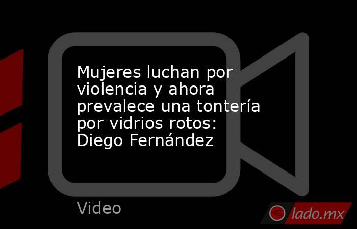 Mujeres luchan por violencia y ahora prevalece una tontería por vidrios rotos: Diego Fernández. Noticias en tiempo real