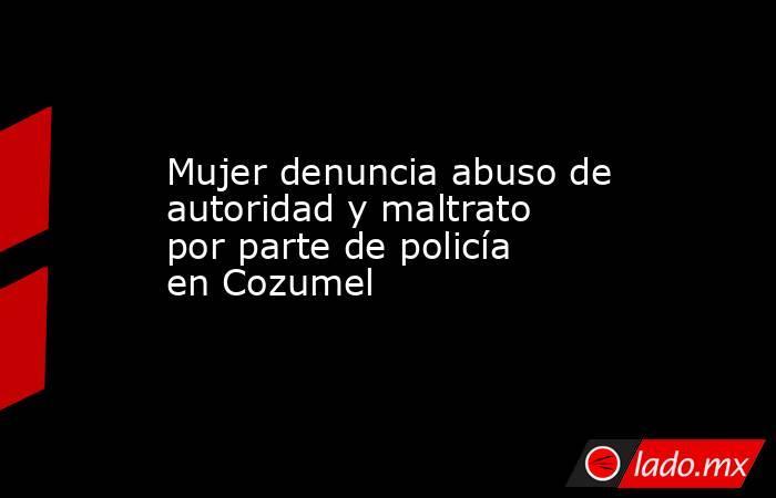 Mujer denuncia abuso de autoridad y maltrato por parte de policía en Cozumel. Noticias en tiempo real