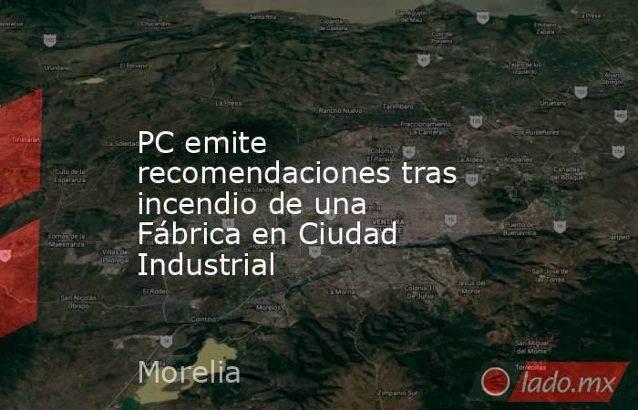 PC emite recomendaciones tras incendio de una Fábrica en Ciudad Industrial. Noticias en tiempo real