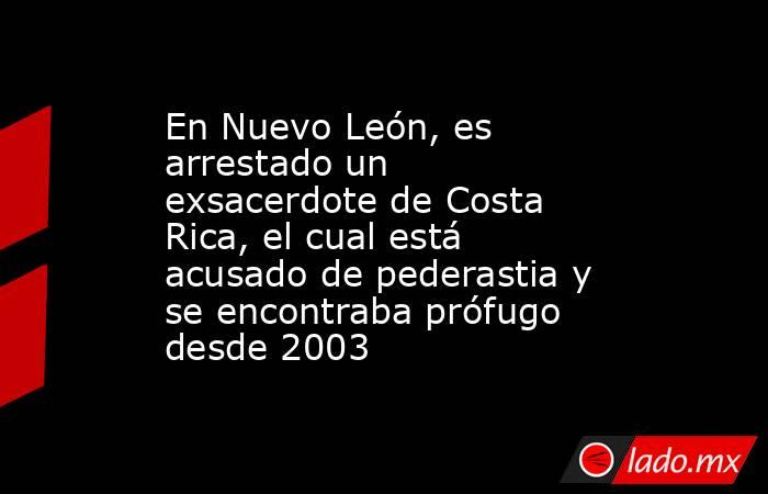 En Nuevo León, es arrestado un exsacerdote de Costa Rica, el cual está acusado de pederastia y se encontraba prófugo desde 2003. Noticias en tiempo real