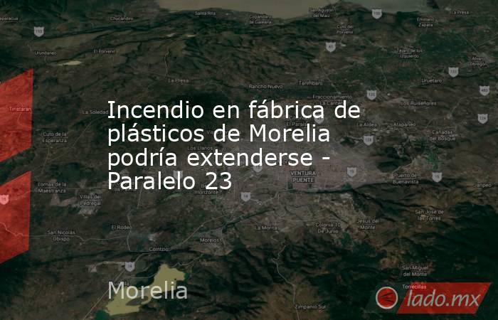 Incendio en fábrica de plásticos de Morelia podría extenderse - Paralelo 23. Noticias en tiempo real
