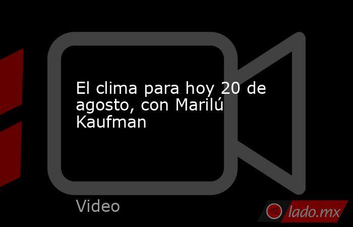 El clima para hoy 20 de agosto, con Marilú Kaufman. Noticias en tiempo real