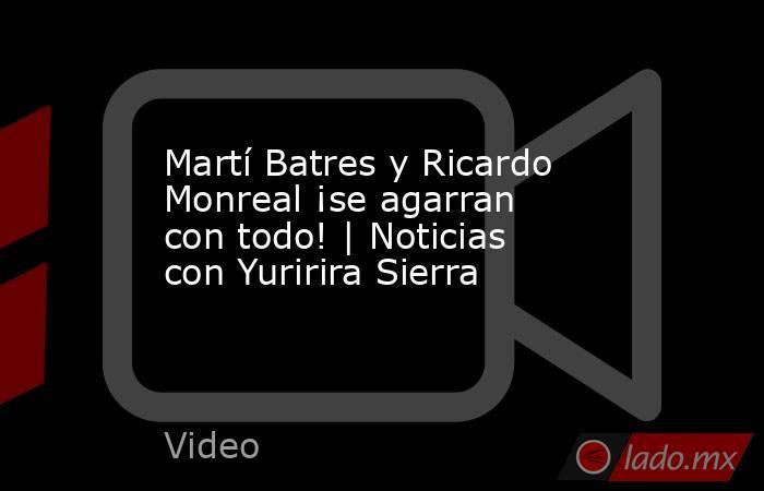Martí Batres y Ricardo Monreal ¡se agarran con todo! | Noticias con Yuririra Sierra. Noticias en tiempo real
