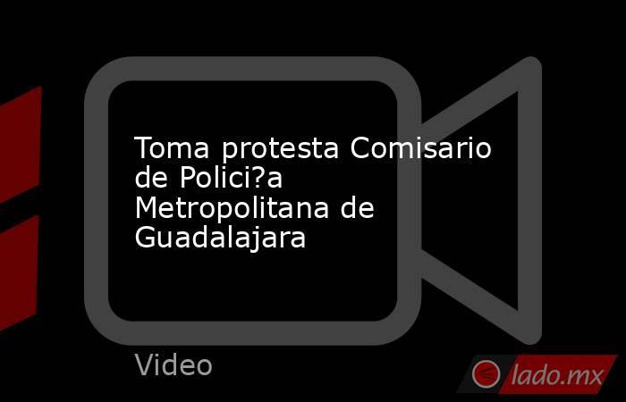 Toma protesta Comisario de Polici?a Metropolitana de Guadalajara. Noticias en tiempo real