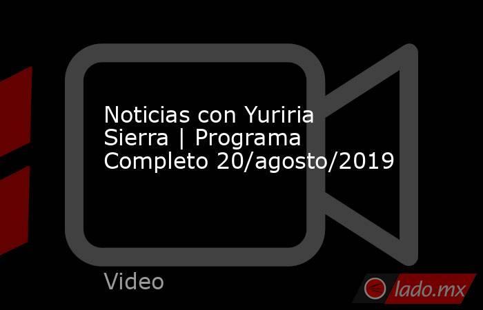 Noticias con Yuriria Sierra   Programa Completo 20/agosto/2019. Noticias en tiempo real