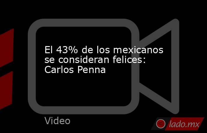 El 43% de los mexicanos se consideran felices: Carlos Penna. Noticias en tiempo real