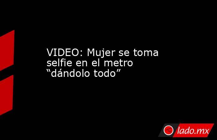 """VIDEO: Mujer se toma selfie en el metro """"dándolo todo"""". Noticias en tiempo real"""