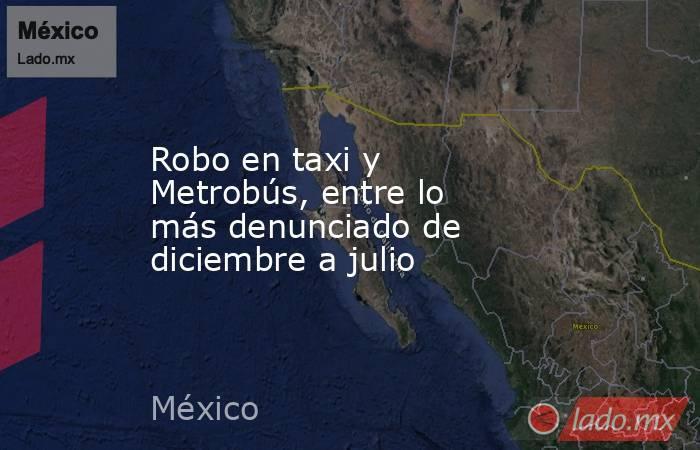 Robo en taxi y Metrobús, entre lo más denunciado de diciembre a julio. Noticias en tiempo real