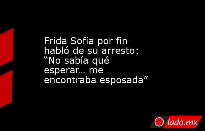 """Frida Sofía por fin habló de su arresto: """"No sabía qué esperar… me encontraba esposada"""". Noticias en tiempo real"""