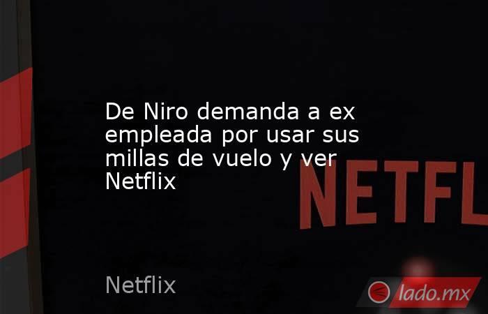 De Niro demanda a ex empleada por usar sus millas de vuelo y ver Netflix. Noticias en tiempo real