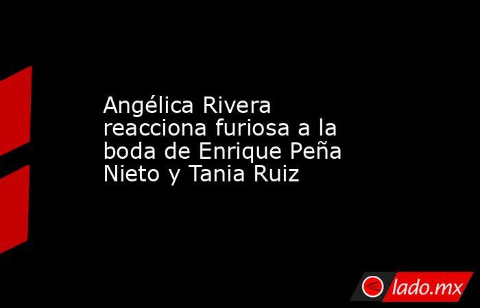 Angélica Rivera reacciona furiosa a la boda de Enrique Peña Nieto y Tania Ruiz. Noticias en tiempo real