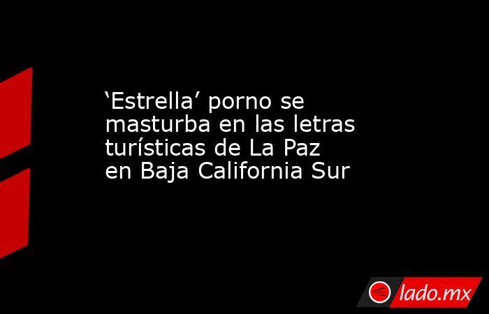 'Estrella' porno se masturba en las letras turísticas de La Paz en Baja California Sur. Noticias en tiempo real