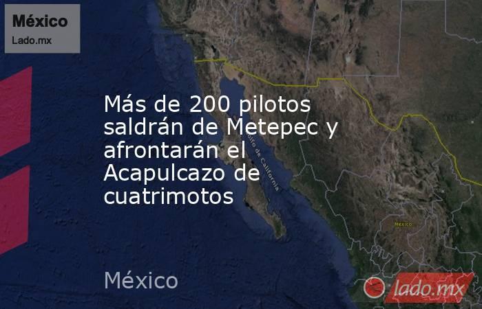 Más de 200 pilotos saldrán de Metepec y afrontarán el Acapulcazo de cuatrimotos. Noticias en tiempo real
