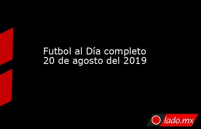 Futbol al Día completo 20 de agosto del 2019 . Noticias en tiempo real