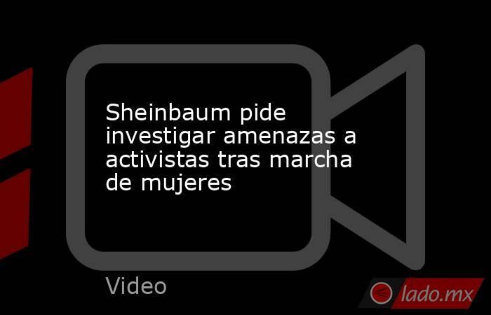 Sheinbaum pide investigar amenazas a activistas tras marcha de mujeres. Noticias en tiempo real