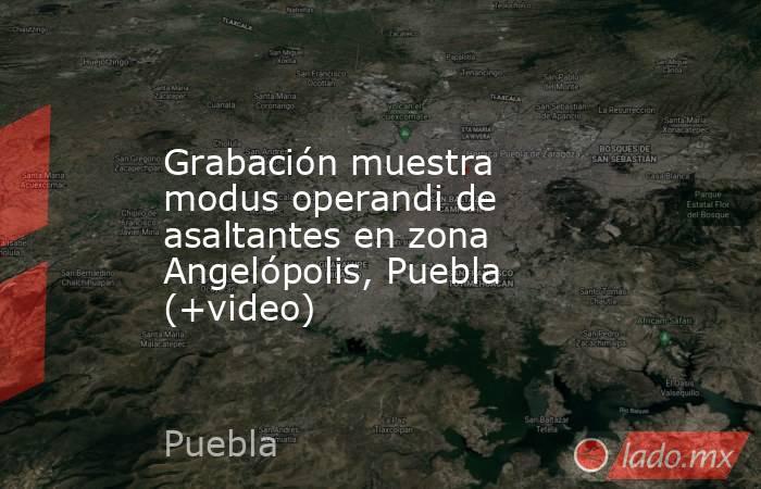 Grabación muestra modus operandi de asaltantes en zona Angelópolis, Puebla (+video). Noticias en tiempo real