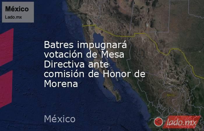 Batres impugnará votación de Mesa Directiva ante comisión de Honor de Morena. Noticias en tiempo real