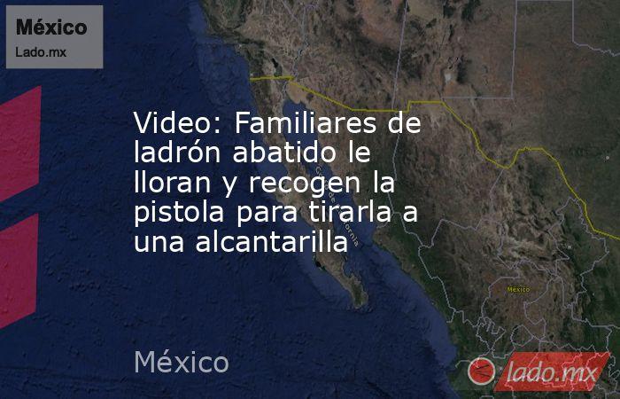 Video: Familiares de ladrón abatido le lloran y recogen la pistola para tirarla a una alcantarilla. Noticias en tiempo real