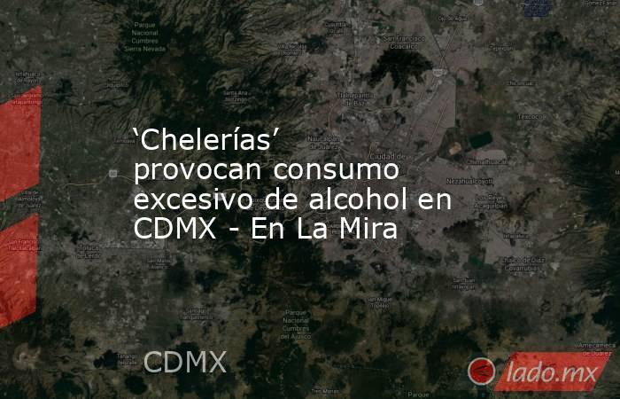 'Chelerías' provocan consumo excesivo de alcohol en CDMX - En La Mira. Noticias en tiempo real