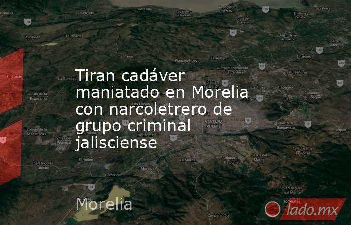 Tiran cadáver maniatado en Morelia con narcoletrero de grupo criminal jalisciense. Noticias en tiempo real