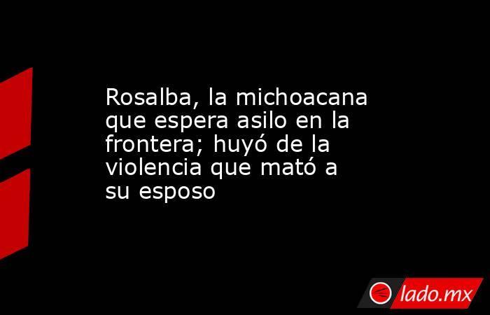 Rosalba, la michoacana que espera asilo en la frontera; huyó de la violencia que mató a su esposo. Noticias en tiempo real