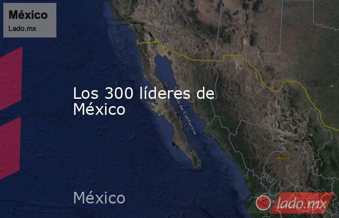 Los 300 líderes de México. Noticias en tiempo real