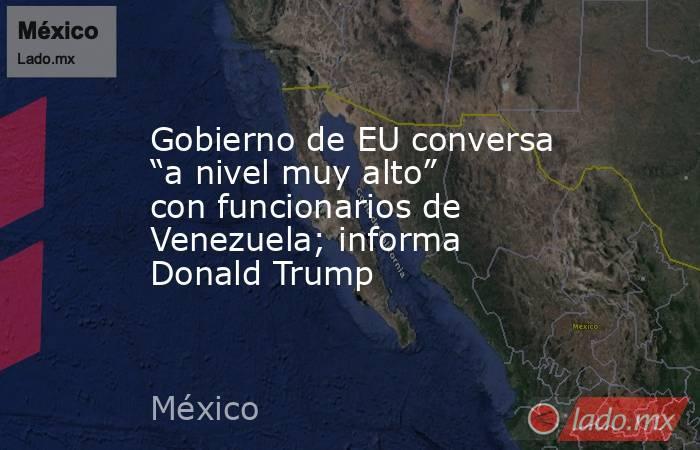 """Gobierno de EU conversa """"a nivel muy alto"""" con funcionarios de Venezuela; informa Donald Trump. Noticias en tiempo real"""