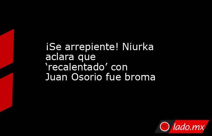 ¡Se arrepiente! Niurka aclara que 'recalentado' con Juan Osorio fue broma. Noticias en tiempo real