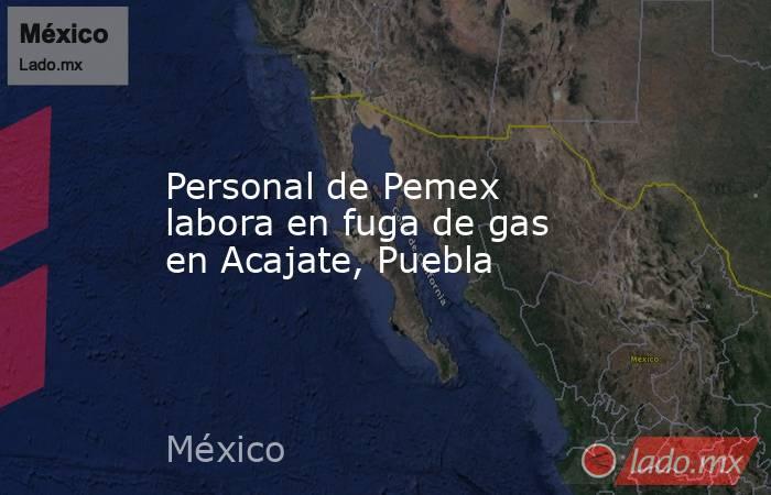 Personal de Pemex labora en fuga de gas en Acajate, Puebla. Noticias en tiempo real