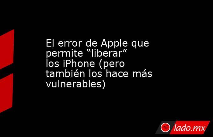 """El error de Apple que permite """"liberar"""" los iPhone (pero también los hace más vulnerables). Noticias en tiempo real"""