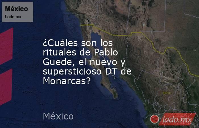 ¿Cuáles son los rituales de Pablo Guede, el nuevo y supersticioso DT de Monarcas?. Noticias en tiempo real