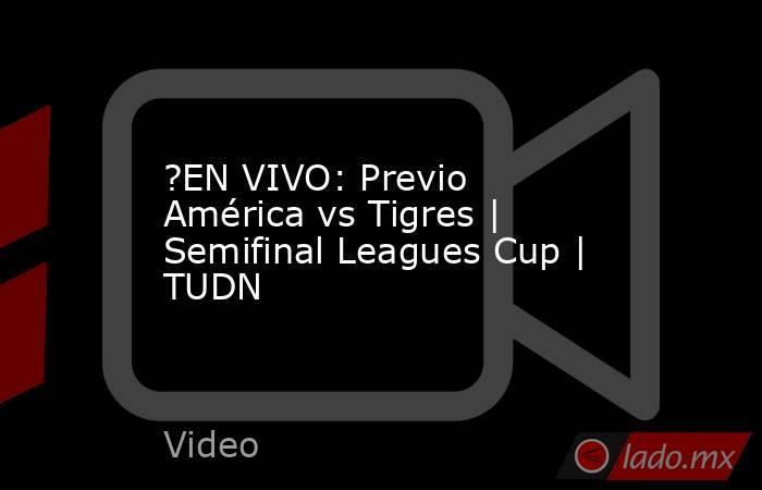 ?EN VIVO: Previo América vs Tigres | Semifinal Leagues Cup | TUDN. Noticias en tiempo real