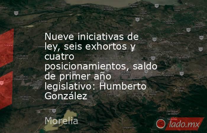 Nueve iniciativas de ley, seis exhortos y cuatro posicionamientos, saldo de primer año legislativo: Humberto González. Noticias en tiempo real