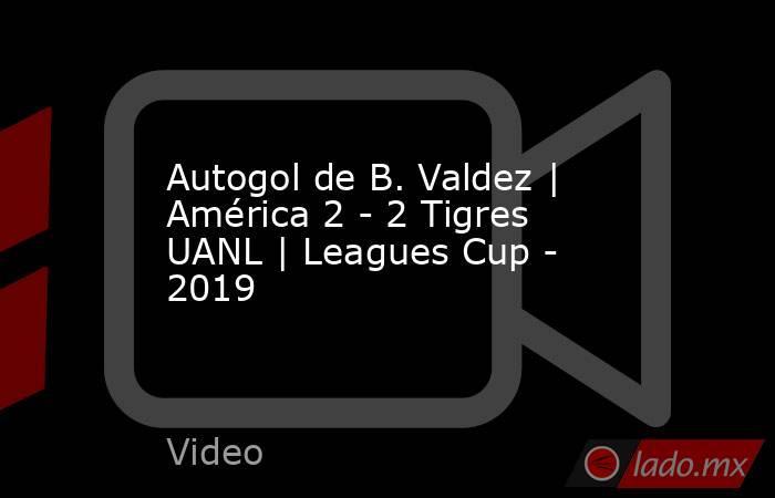 Autogol de B. Valdez | América 2 - 2 Tigres UANL | Leagues Cup - 2019. Noticias en tiempo real