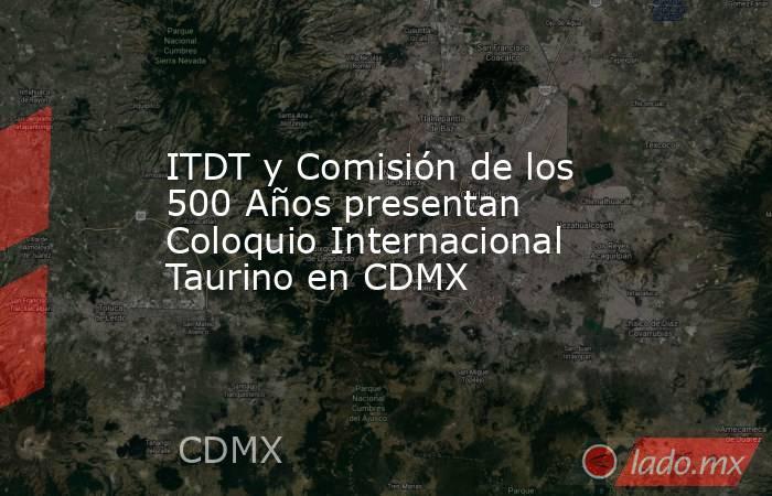ITDT y Comisión de los 500 Años presentan Coloquio Internacional Taurino en CDMX. Noticias en tiempo real