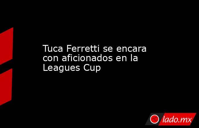 Tuca Ferretti se encara con aficionados en la Leagues Cup. Noticias en tiempo real